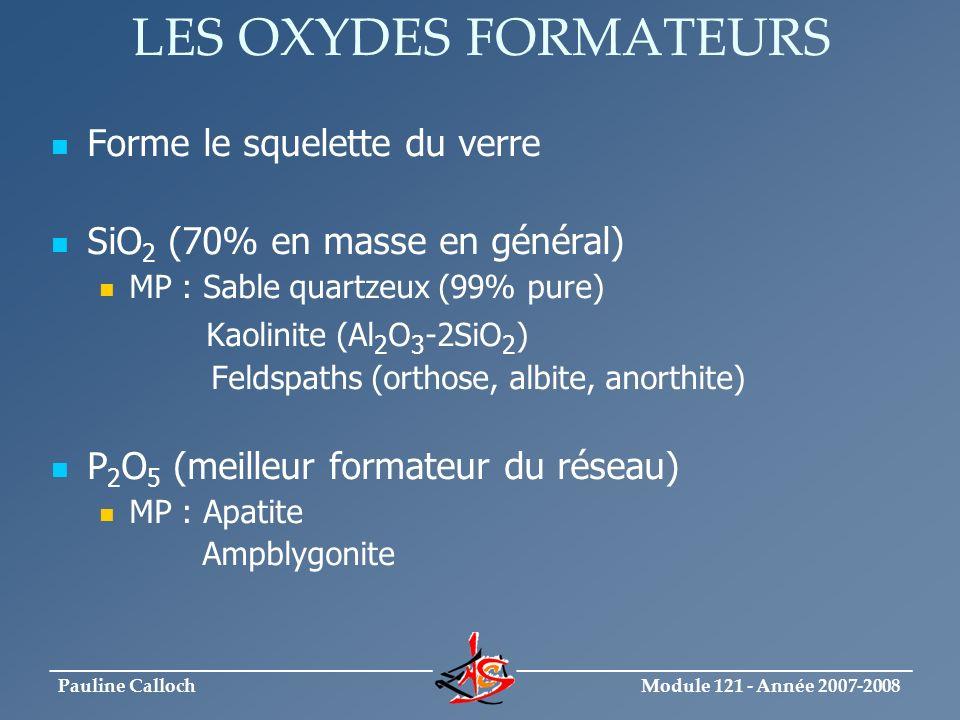 Module 121 - Année 2007-2008 _____________________________ ______________________________ Pauline Calloch LES OXYDES MODIFICATEURS Les fondants (oxydes alcalins) : Oxyde de sodium (Na 2 O) MP: Na 2 CO 3 - (hydrophile, problème stockage) NaOH (humidification mélange vitrifiable) Na 2 SO 4 (bon clarifiant en faible proportion) Oxyde de potassium (K 2 O) MP : K 2 CO 3 Orthose (feldspath potassique) Oxyde de magnésium (MgO) MP : MgCO 3 (magnésite, peu utilisé car présence fer) Dolomie ( CaCO 3,MgCO 3 )
