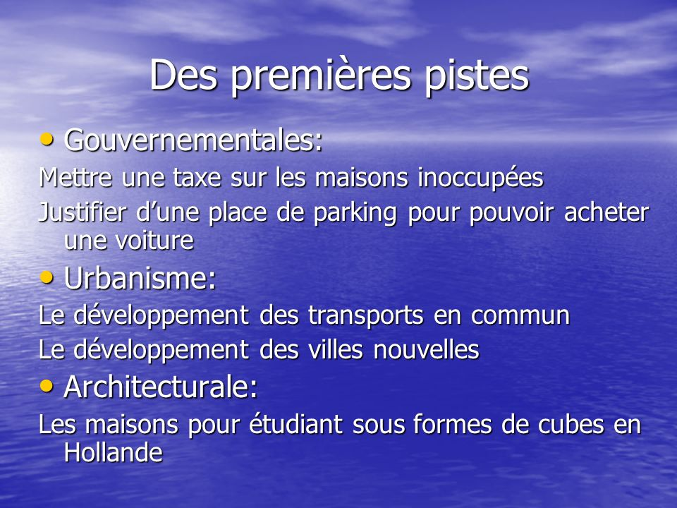 Des premières pistes Gouvernementales: Gouvernementales: Mettre une taxe sur les maisons inoccupées Justifier dune place de parking pour pouvoir achet