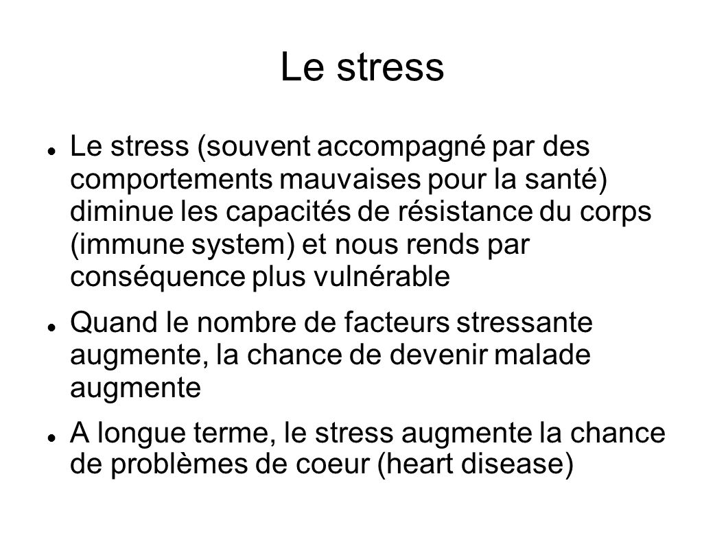 Le stress Le stress (souvent accompagné par des comportements mauvaises pour la santé) diminue les capacités de résistance du corps (immune system) et nous rends par conséquence plus vulnérable Quand le nombre de facteurs stressante augmente, la chance de devenir malade augmente A longue terme, le stress augmente la chance de problèmes de coeur (heart disease)
