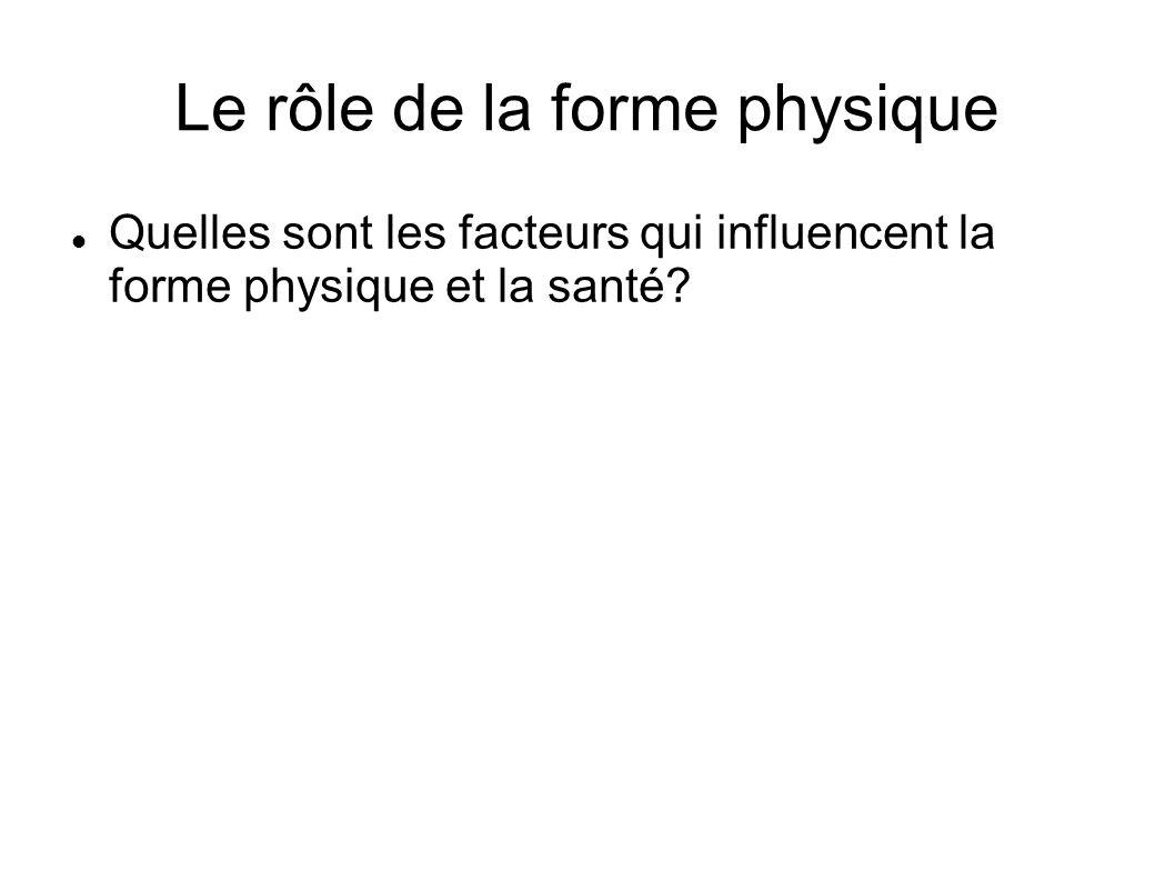 Le rôle de la forme physique Quelles sont les facteurs qui influencent la forme physique et la santé?