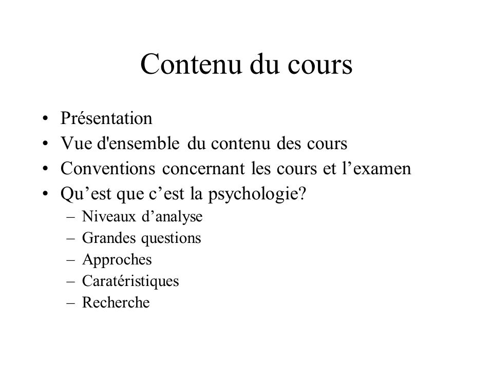 Contenu du cours Présentation Vue d'ensemble du contenu des cours Conventions concernant les cours et lexamen Quest que cest la psychologie? –Niveaux