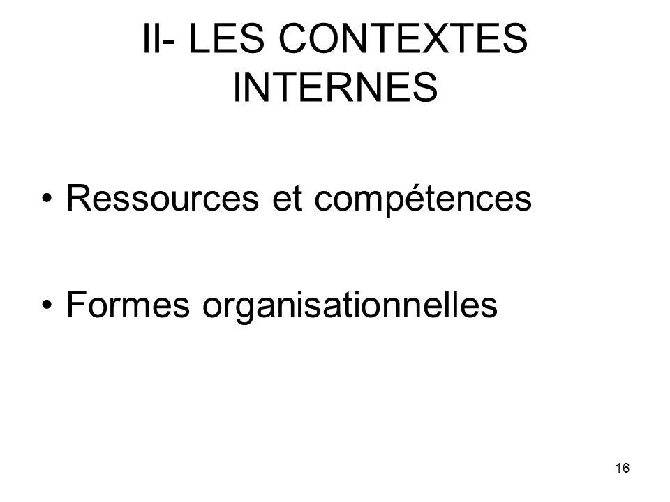 16 II- LES CONTEXTES INTERNES Ressources et compétences Formes organisationnelles