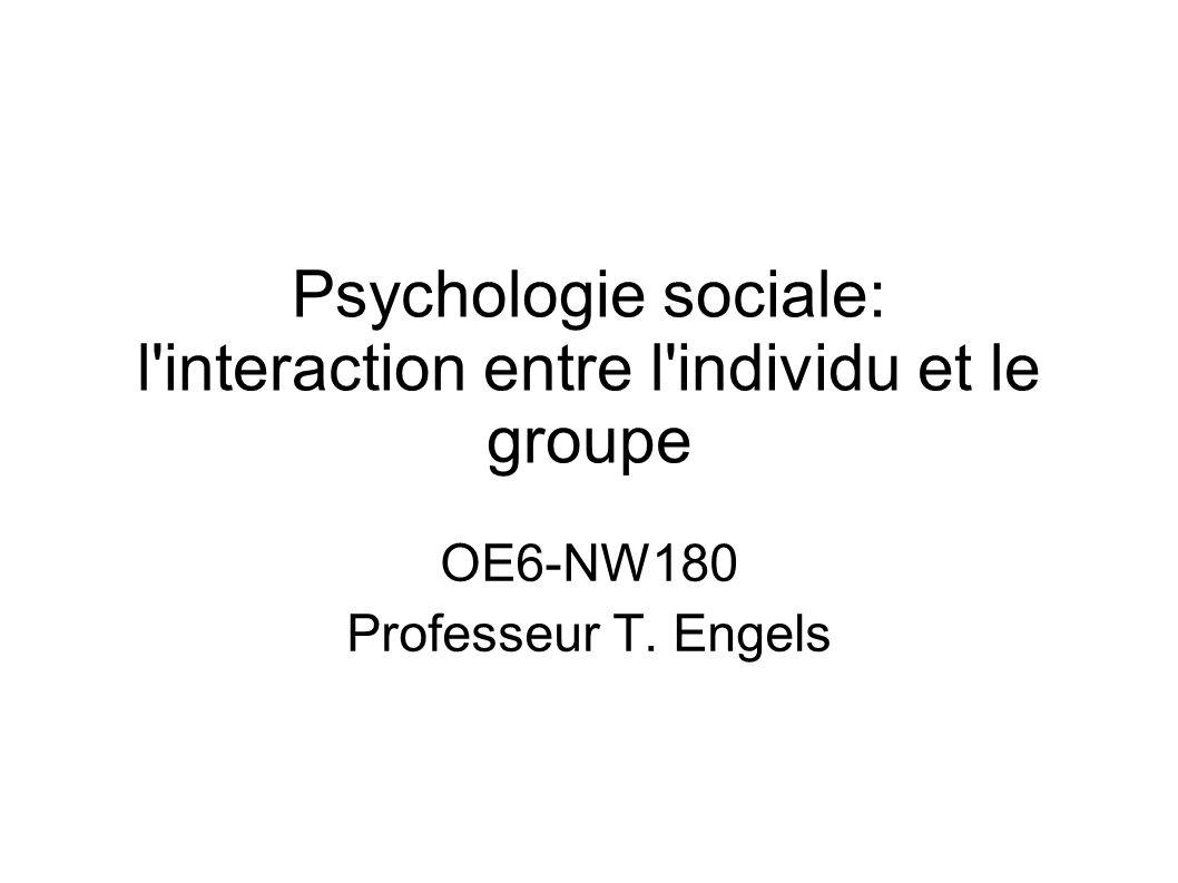 Psychologie sociale: l'interaction entre l'individu et le groupe OE6-NW180 Professeur T. Engels