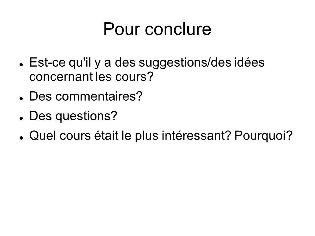 Pour conclure Est-ce qu'il y a des suggestions/des idées concernant les cours? Des commentaires? Des questions? Quel cours était le plus intéressant?
