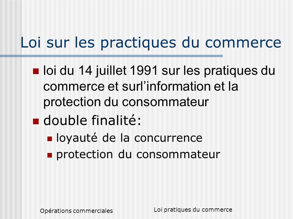 Opérations commerciales Loi pratiques du commerce Loi sur les practiques du commerce loi du 14 juillet 1991 sur les pratiques du commerce et surlinformation et la protection du consommateur double finalité: loyauté de la concurrence protection du consommateur