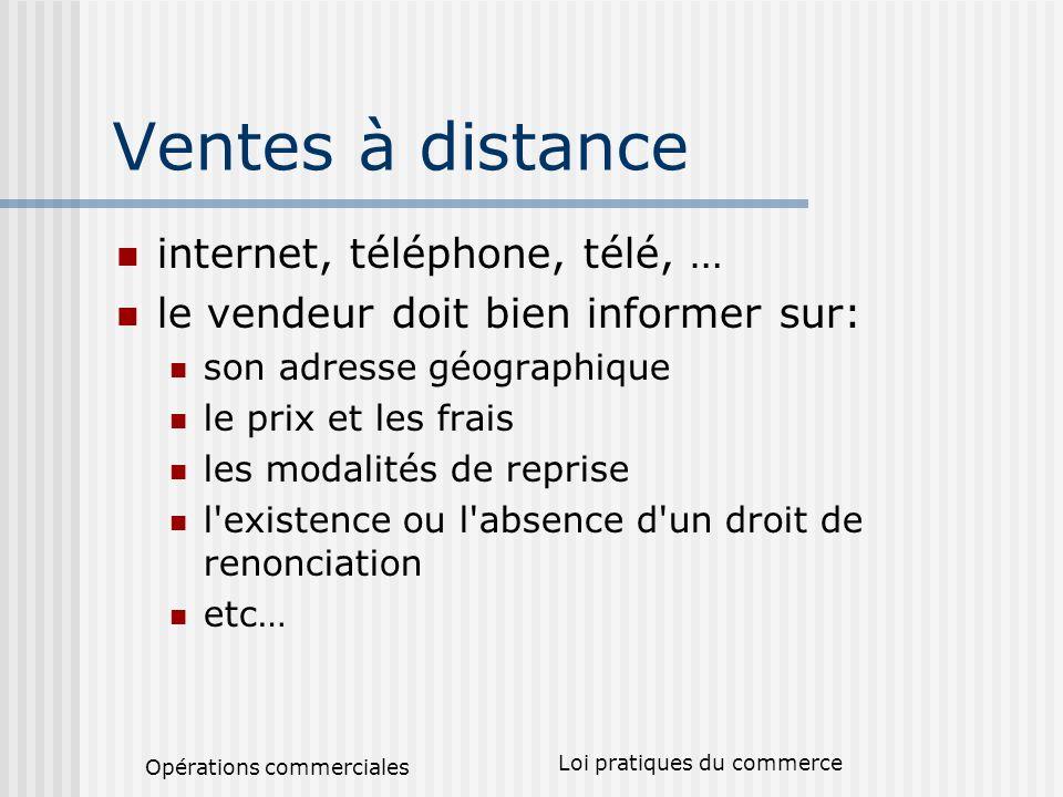 Opérations commerciales Loi pratiques du commerce Ventes à distance internet, téléphone, télé, … le vendeur doit bien informer sur: son adresse géogra