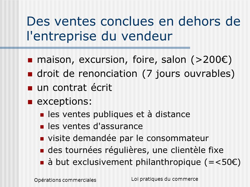 Opérations commerciales Loi pratiques du commerce Des ventes conclues en dehors de l'entreprise du vendeur maison, excursion, foire, salon (>200) droi