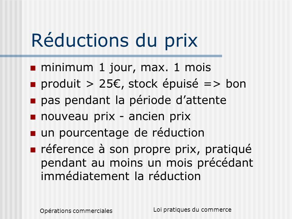 Opérations commerciales Loi pratiques du commerce Réductions du prix minimum 1 jour, max. 1 mois produit > 25, stock épuisé => bon pas pendant la péri