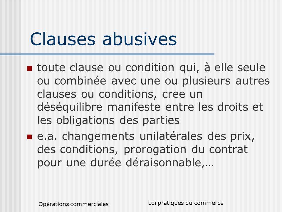 Opérations commerciales Loi pratiques du commerce Clauses abusives toute clause ou condition qui, à elle seule ou combinée avec une ou plusieurs autres clauses ou conditions, cree un déséquilibre manifeste entre les droits et les obligations des parties e.a.