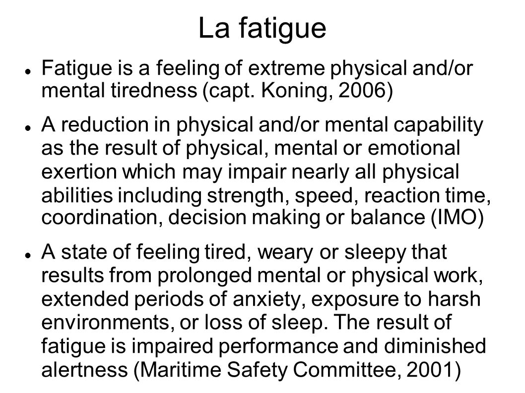 La fatigue Fatigue is a feeling of extreme physical and/or mental tiredness (capt. Koning, 2006) A reduction in physical and/or mental capability as t