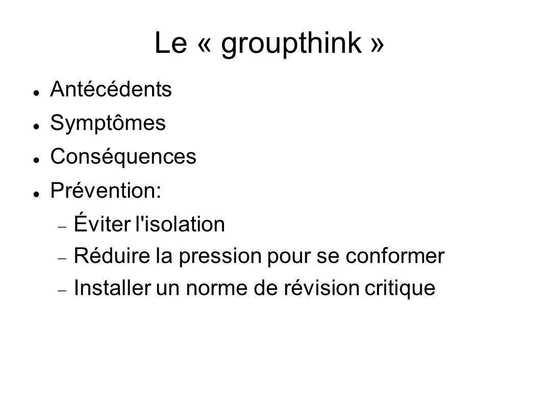 Le « groupthink » Antécédents Symptômes Conséquences Prévention: Éviter l'isolation Réduire la pression pour se conformer Installer un norme de révisi