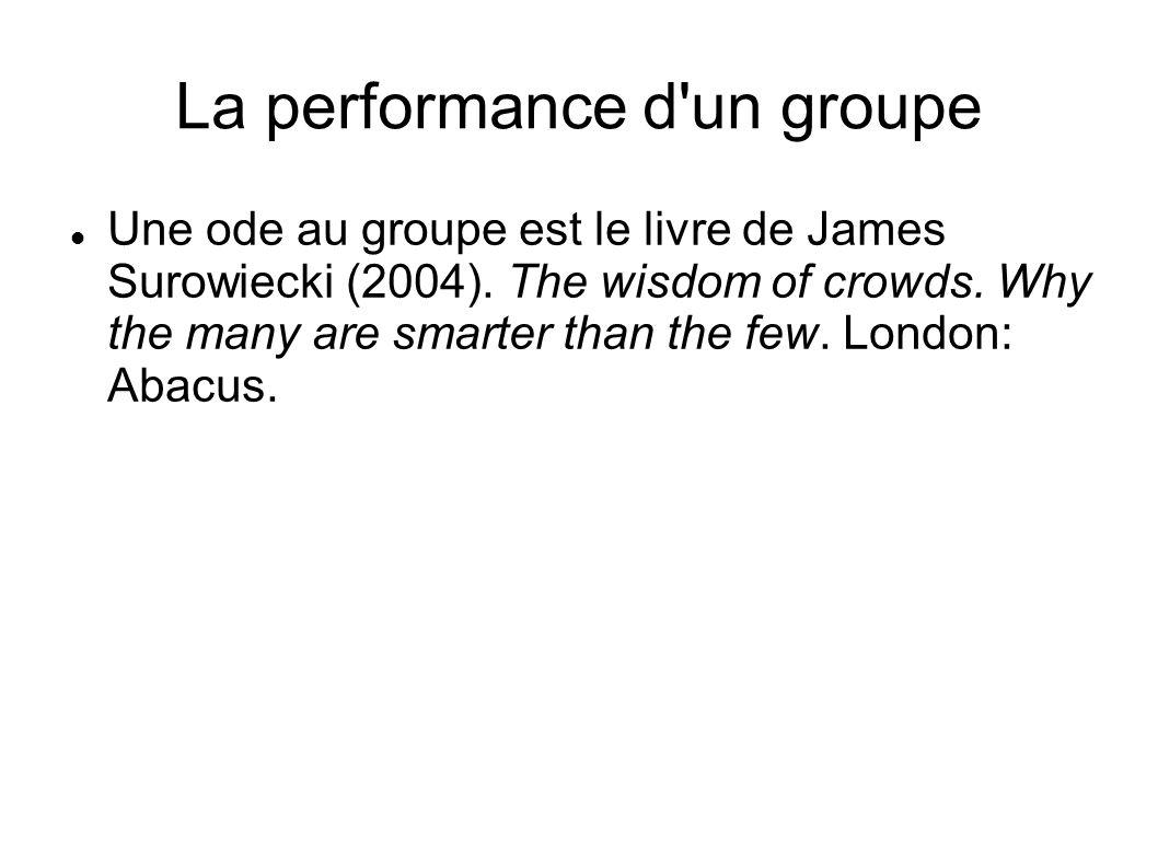 La performance d'un groupe Une ode au groupe est le livre de James Surowiecki (2004). The wisdom of crowds. Why the many are smarter than the few. Lon