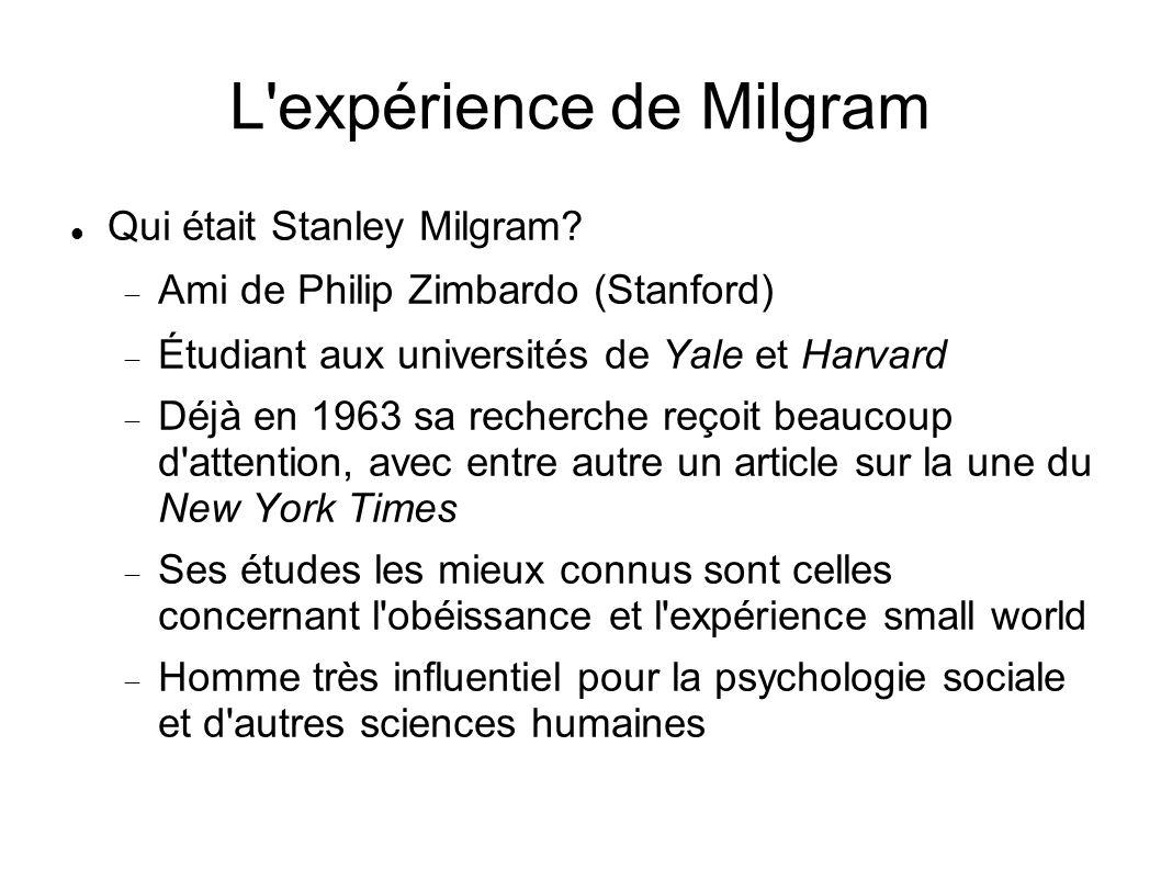 L'expérience de Milgram Qui était Stanley Milgram? Ami de Philip Zimbardo (Stanford) Étudiant aux universités de Yale et Harvard Déjà en 1963 sa reche