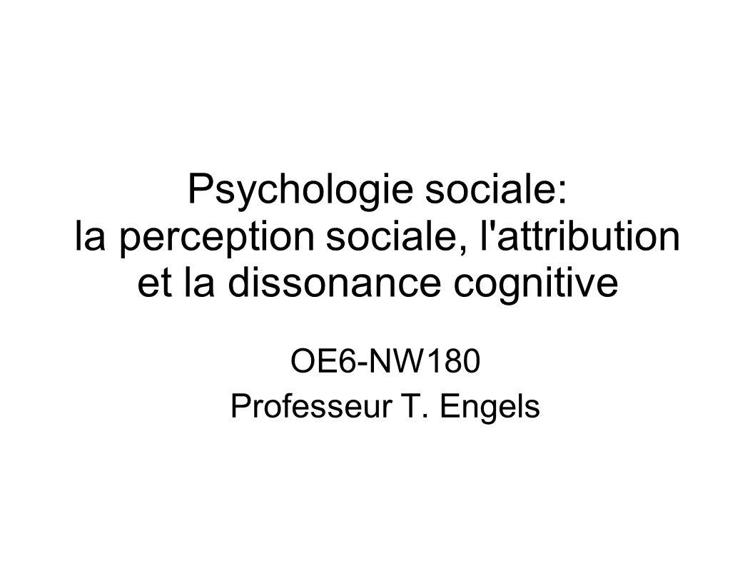 Psychologie sociale: la perception sociale, l'attribution et la dissonance cognitive OE6-NW180 Professeur T. Engels
