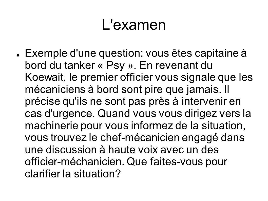 L'examen Exemple d'une question: vous êtes capitaine à bord du tanker « Psy ». En revenant du Koewait, le premier officier vous signale que les mécani