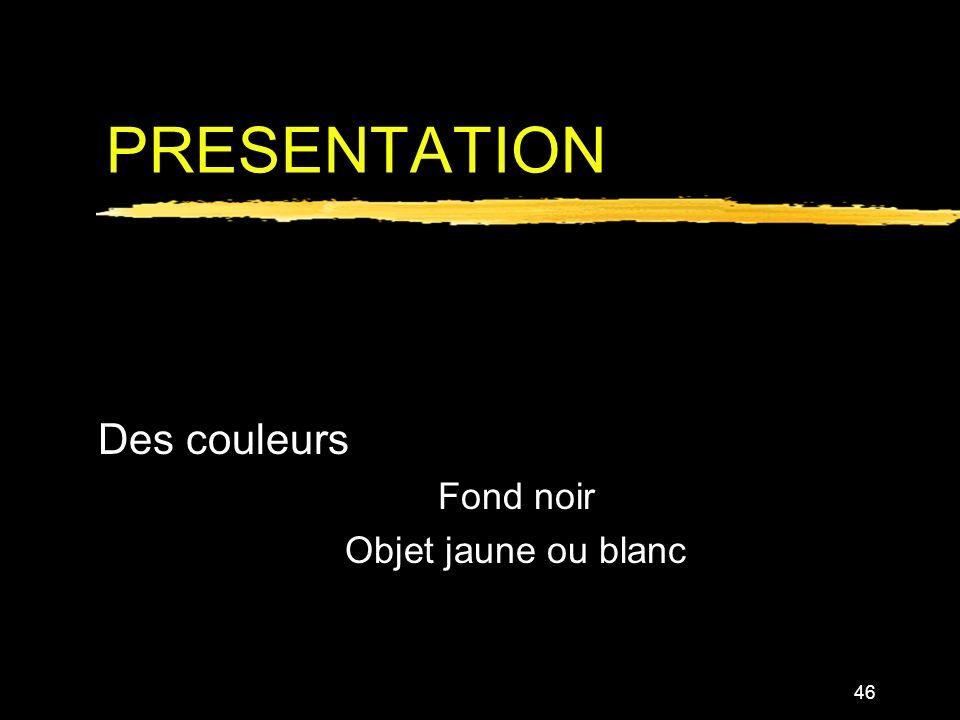 46 PRESENTATION Des couleurs Fond noir Objet jaune ou blanc