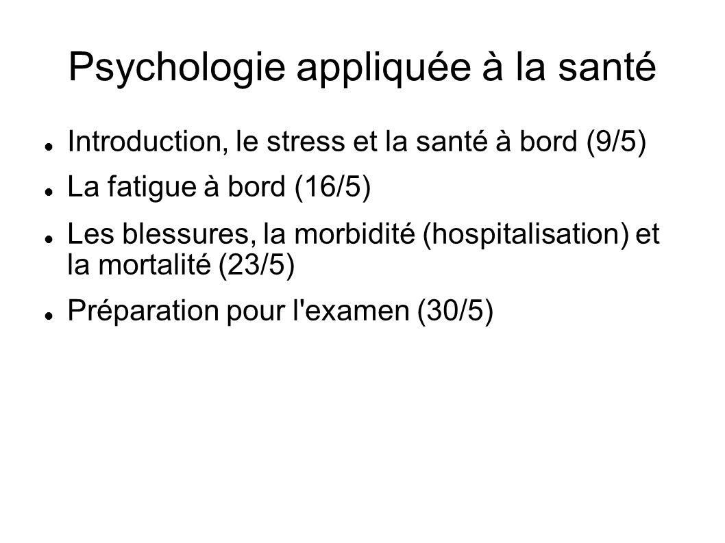 Psychologie appliquée à la santé Introduction, le stress et la santé à bord (9/5) La fatigue à bord (16/5) Les blessures, la morbidité (hospitalisation) et la mortalité (23/5) Préparation pour l examen (30/5)