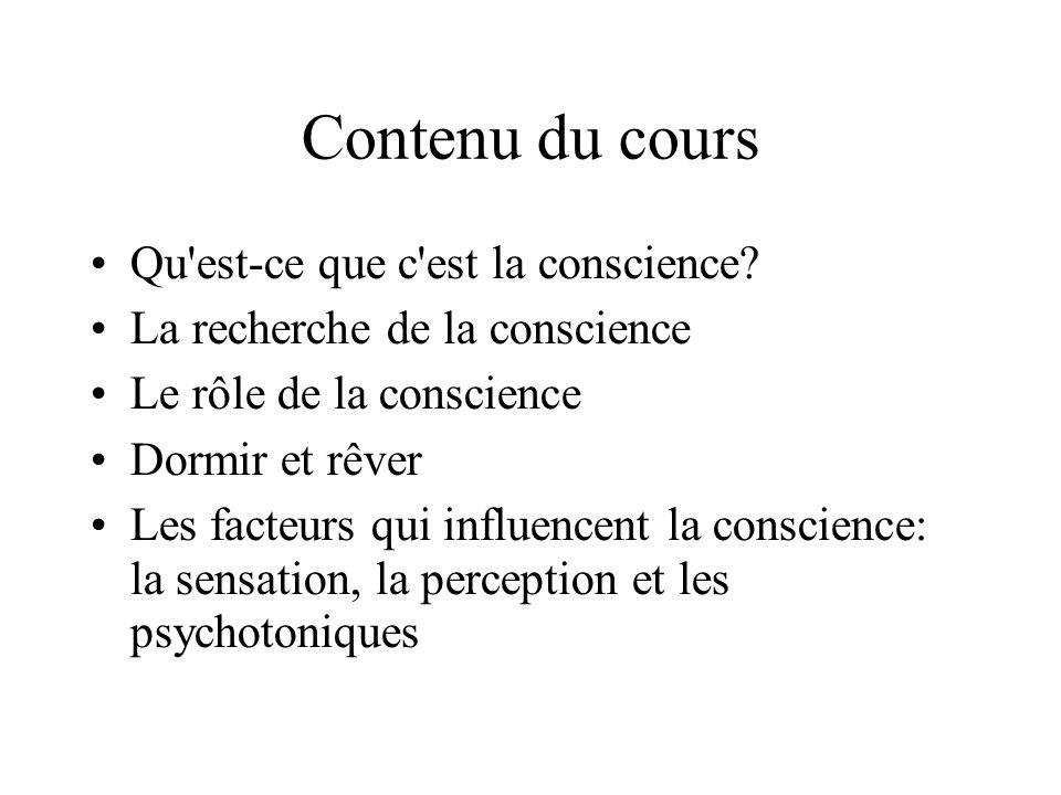 Contenu du cours Qu'est-ce que c'est la conscience? La recherche de la conscience Le rôle de la conscience Dormir et rêver Les facteurs qui influencen