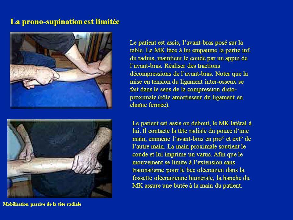 La prono-supination est limitée Le patient est assis, lavant-bras posé sur la table. Le MK face à lui empaume la partie inf. du radius, maintient le c