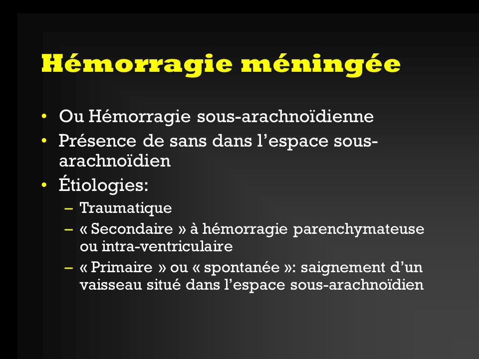 Causes des HSA HSATraumatisme: cause la plus fréquente HSA spontanéeAnévrisme: 70-75% MAV: 5% étiologie indéterminée: 15% Autres: Vascularite, tumeur, coagulopathie, thrombose veineuse, MAV spinale, maladies du tissu conjonctif, coarctation aortique, maladie de Marfan, maladie de Ehler-Danlos, …