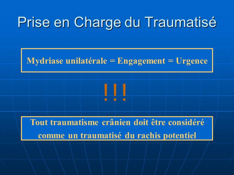 Prise en Charge du Traumatisé Mydriase unilatérale = Engagement = Urgence Tout traumatisme crânien doit être considéré comme un traumatisé du rachis p