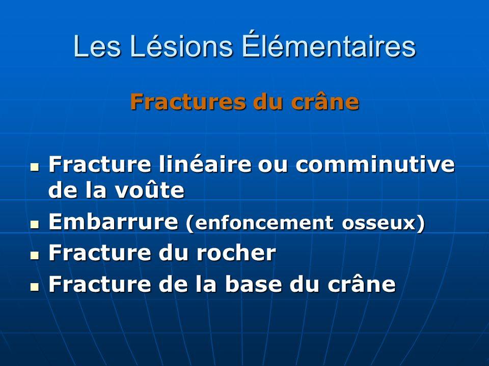 Les Lésions Élémentaires Fractures du crâne Fracture linéaire ou comminutive de la voûte Fracture linéaire ou comminutive de la voûte Embarrure (enfon