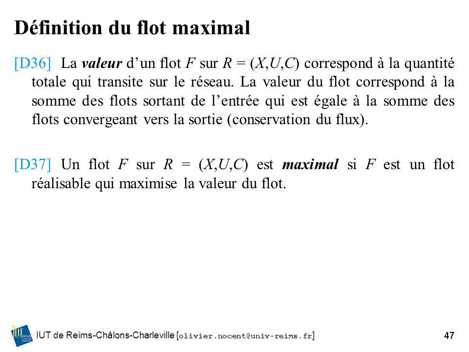 IUT de Reims-Châlons-Charleville [ olivier.nocent@univ-reims.fr ]47 Définition du flot maximal [D36]La valeur dun flot F sur R = (X,U,C) correspond à