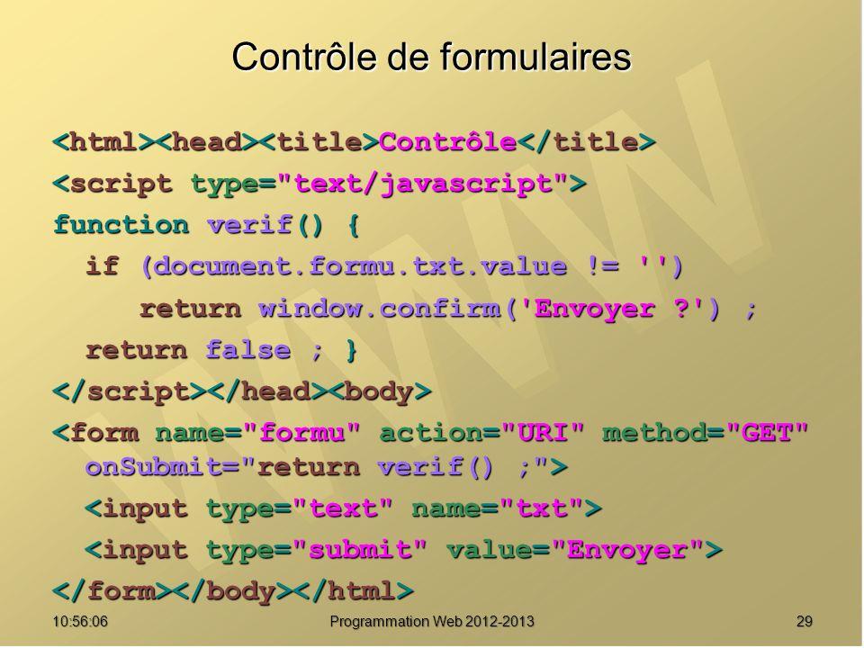2910:57:52 Programmation Web 2012-2013 Contrôle de formulaires Contrôle Contrôle function verif() { if (document.formu.txt.value != '') return window.