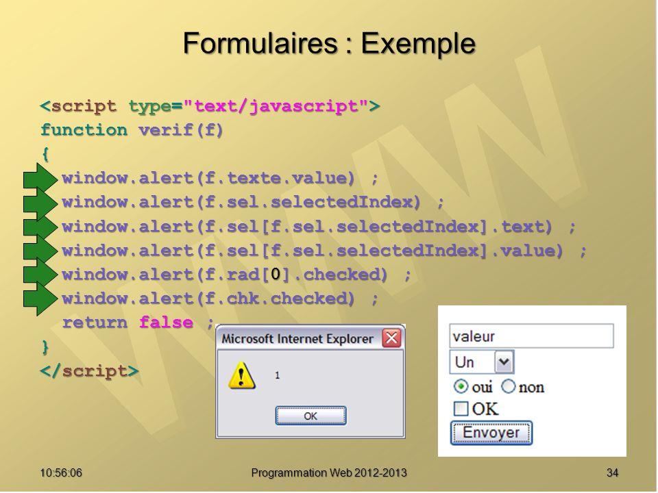 3410:57:52 Programmation Web 2012-2013 Formulaires : Exemple function verif(f) { window.alert(f.texte.value) ; window.alert(f.texte.value) ; window.al