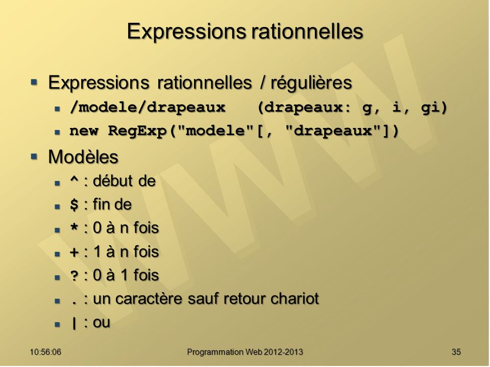 3510:57:52 Programmation Web 2012-2013 Expressions rationnelles Expressions rationnelles / régulières Expressions rationnelles / régulières /modele/drapeaux (drapeaux: g, i, gi) /modele/drapeaux (drapeaux: g, i, gi) new RegExp( modele [, drapeaux ]) new RegExp( modele [, drapeaux ]) Modèles Modèles ^ : début de ^ : début de $ : fin de $ : fin de * : 0 à n fois * : 0 à n fois + : 1 à n fois + : 1 à n fois .