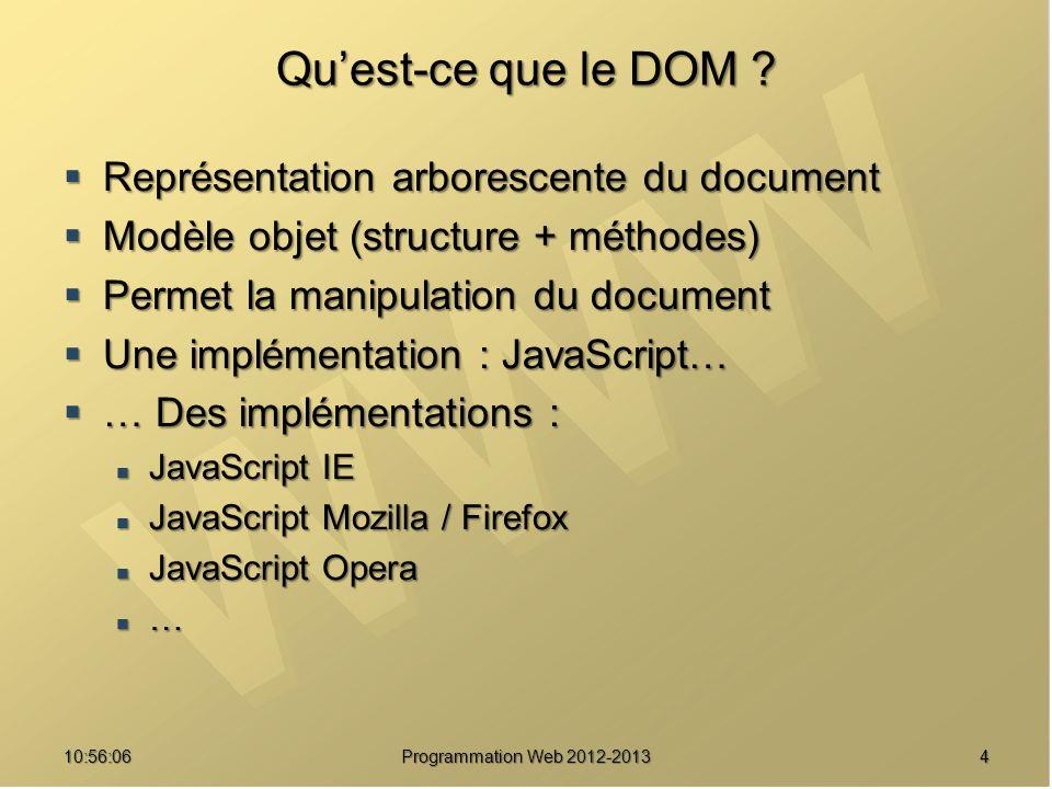 2510:57:52 Programmation Web 2012-2013 Tableaux Objet Array Objet Array Déclaration Déclaration var tab1 = new Array(taille) ; var tab2 = new Array(1, a , 9, …) ; index 0 1 2 … Utilisation Utilisation window.alert(tab2[0]) ; // 1 tab2[2] = 6 // 6 remplace 9 Accroissement automatique de la taille Accroissement automatique de la taille var tab1 = new Array(2) ; tab1[200] = 5 ;