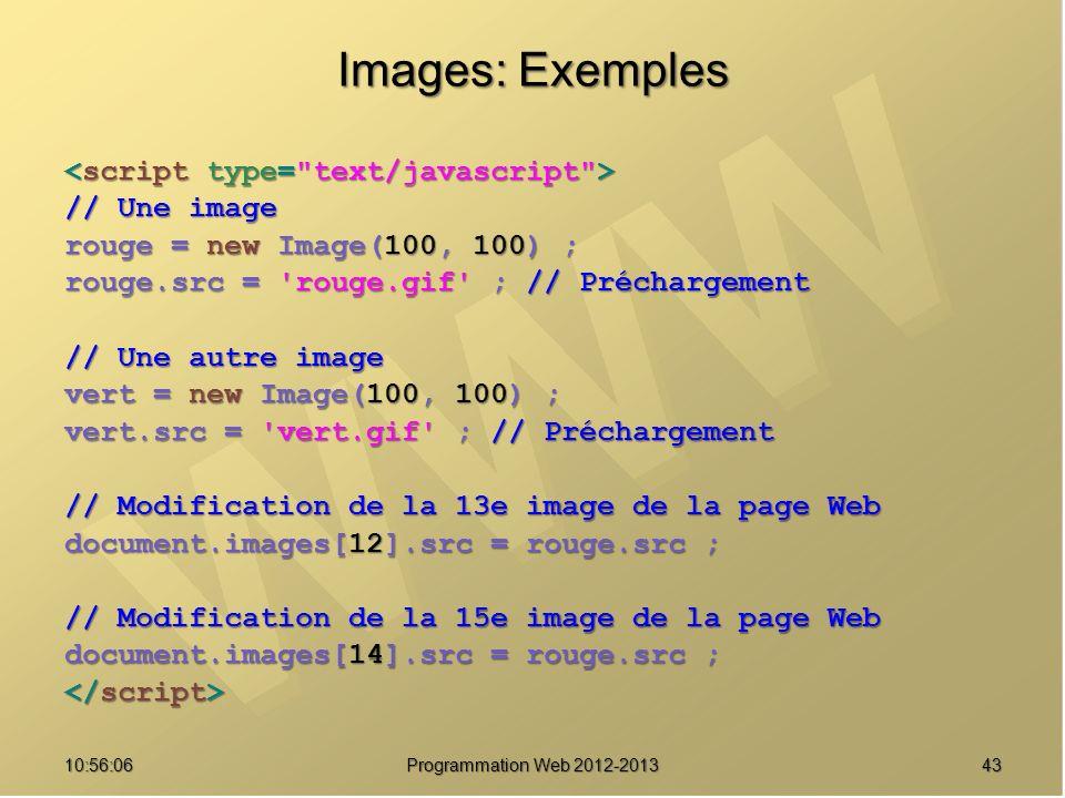 4310:57:52 Programmation Web 2012-2013 Images: Exemples // Une image rouge = new Image(100, 100) ; rouge.src = 'rouge.gif' ; // Préchargement // Une a