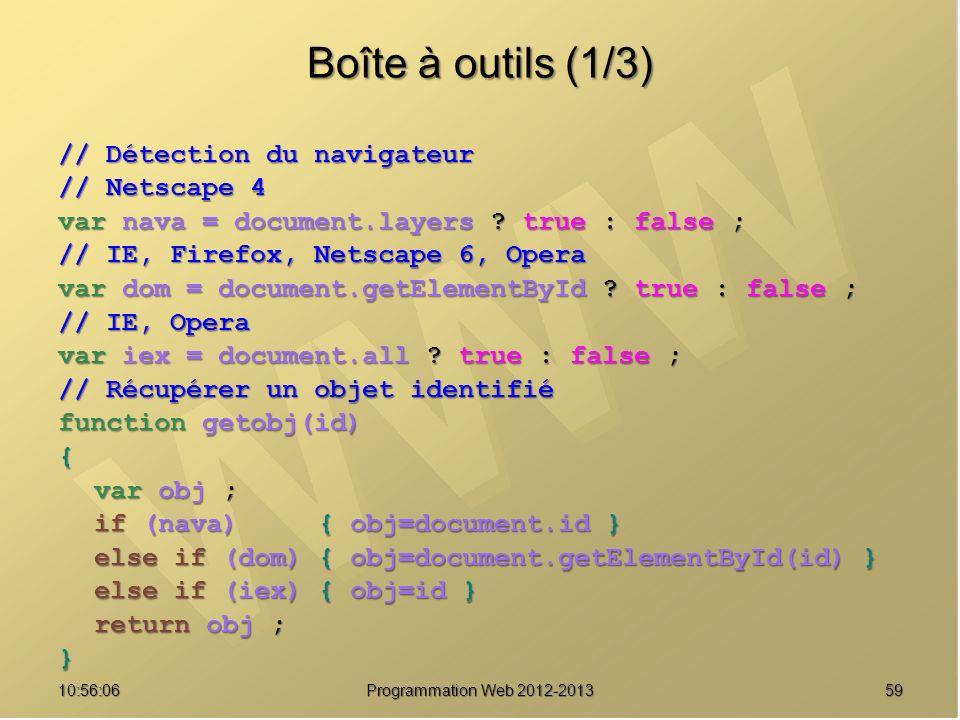 5910:57:53 Programmation Web 2012-2013 Boîte à outils (1/3) // Détection du navigateur // Netscape 4 var nava = document.layers ? true : false ; // IE