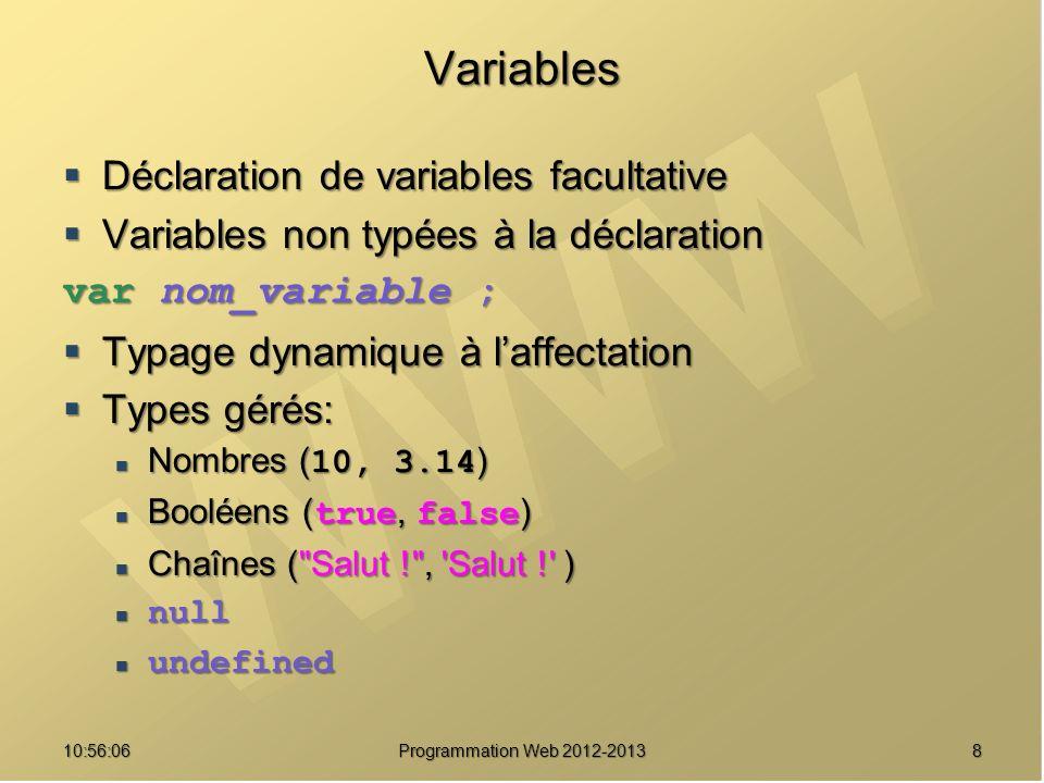 1910:57:52 Programmation Web 2012-2013 Chaînes : Méthodes Méthodes Méthodes replace(expr_reg, nouvelle_chaine) replace(expr_reg, nouvelle_chaine) search(expr_reg) search(expr_reg) slice(debut[, fin]) slice(debut[, fin]) split(separateur[, limite]) split(separateur[, limite]) substr(debut[, taille]) substr(debut[, taille]) substring(debut, fin) substring(debut, fin) toLowerCase() toLowerCase() toUpperCase() toUpperCase() Opérateurs Opérateurs +