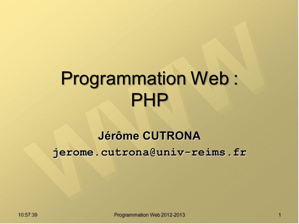 10:59:29 Programmation Web 2012-2013 1 Programmation Web : PHP Jérôme CUTRONA jerome.cutrona@univ-reims.fr