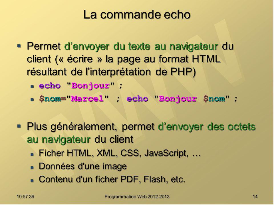 1410:59:29 Programmation Web 2012-2013 La commande echo Permet denvoyer du texte au navigateur du client (« écrire » la page au format HTML résultant