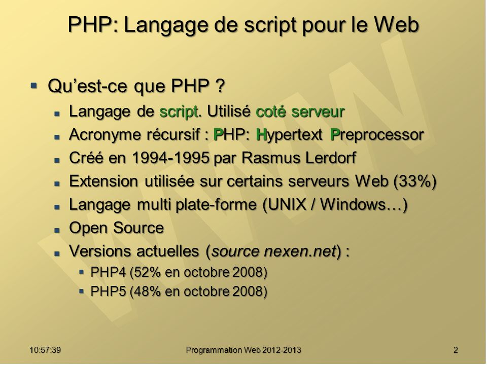 210:59:29 Programmation Web 2012-2013 PHP: Langage de script pour le Web Quest-ce que PHP ? Quest-ce que PHP ? Langage de script. Utilisé coté serveur