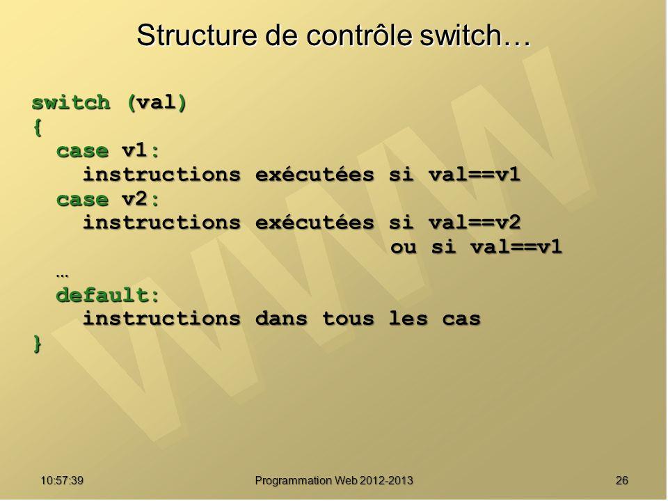 2610:59:29 Programmation Web 2012-2013 Structure de contrôle switch… switch (val) { case v1: instructions exécutées si val==v1 instructions exécutées