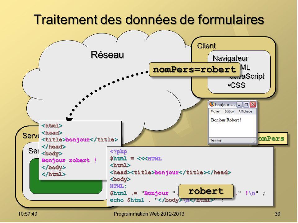3910:59:29 Programmation Web 2012-2013 RéseauRéseau Traitement des données de formulaires ServeurServeur Serveur Web Module PHP ClientClient Navigateur HTMLHTML JavaScriptJavaScript CSSCSS bonjour bonjour Bonjour robert .
