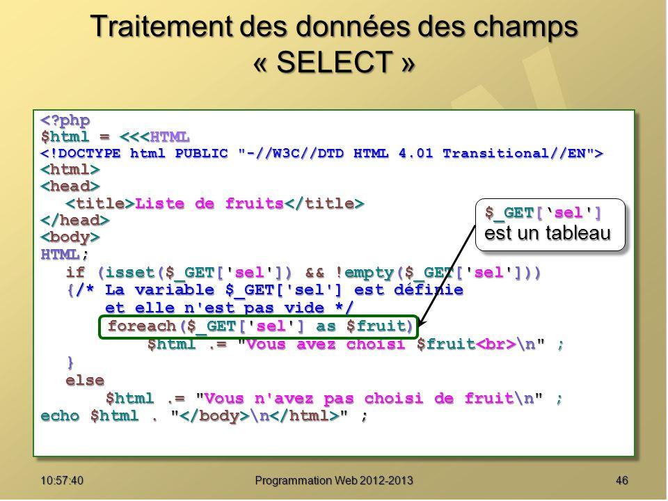 4610:59:29 Programmation Web 2012-2013 Traitement des données des champs « SELECT » <?php $html = <<<HTML Liste de fruits Liste de fruits HTML; if (isset($_GET[ sel ]) && !empty($_GET[ sel ])) {/* La variable $_GET[ sel ] est définie et elle n est pas vide */ et elle n est pas vide */ foreach($_GET[ sel ] as $fruit) $html.= Vous avez choisi $fruit \n ; $html.= Vous avez choisi $fruit \n ;}else $html.= Vous n avez pas choisi de fruit\n ; $html.= Vous n avez pas choisi de fruit\n ; echo $html.