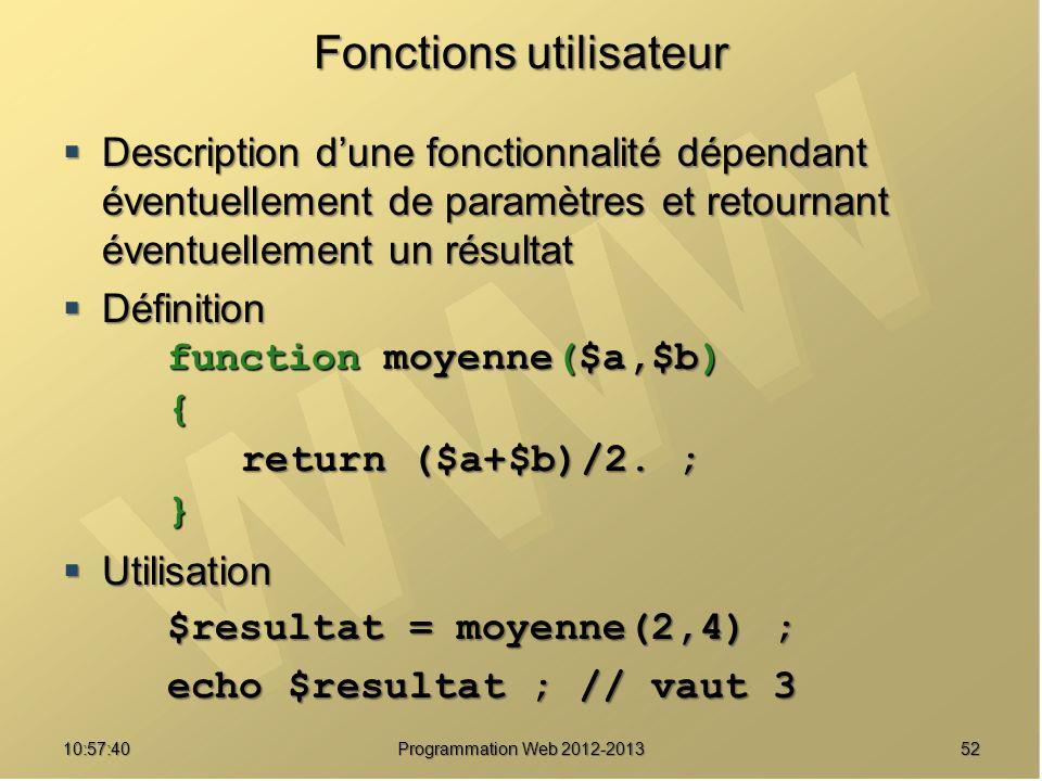 5210:59:29 Programmation Web 2012-2013 Fonctions utilisateur Description dune fonctionnalité dépendant éventuellement de paramètres et retournant éventuellement un résultat Description dune fonctionnalité dépendant éventuellement de paramètres et retournant éventuellement un résultat Définition Définition function moyenne($a,$b) { return ($a+$b)/2.