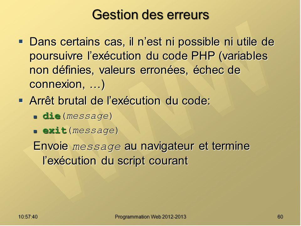 6010:59:29 Programmation Web 2012-2013 Gestion des erreurs Dans certains cas, il nest ni possible ni utile de poursuivre lexécution du code PHP (varia