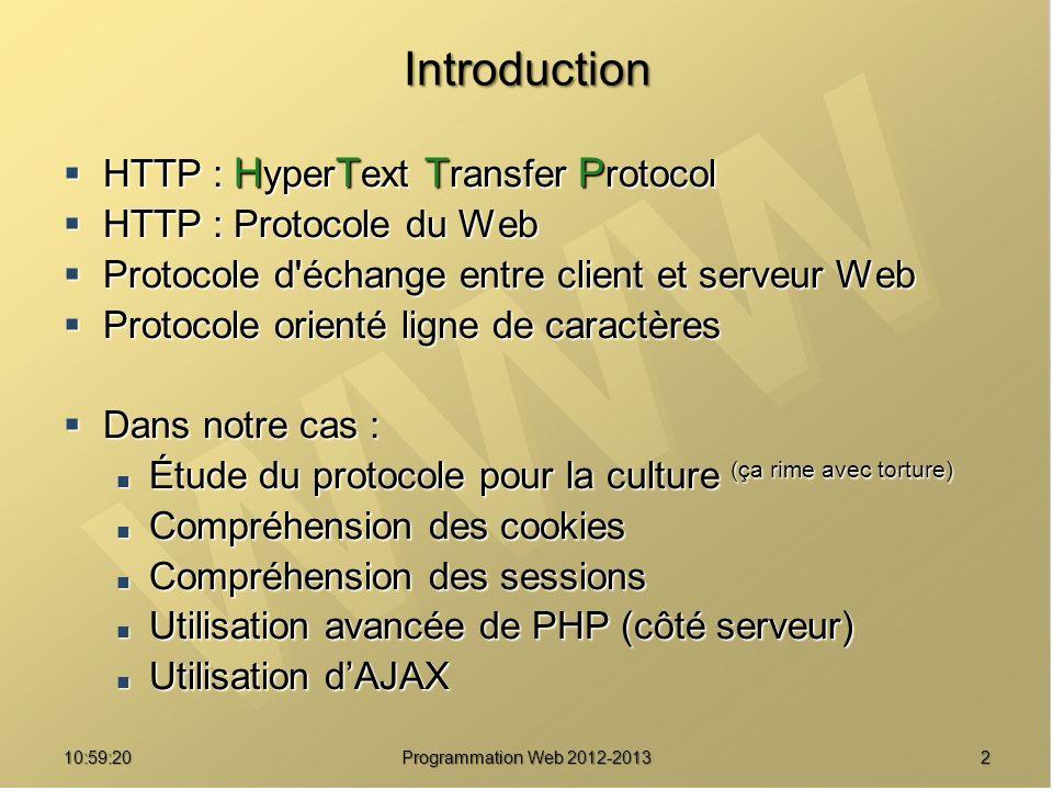 1311:00:56 Programmation Web 2012-2013 États des réponses HTTP Codes à 3 chiffres + phrase Codes à 3 chiffres + phrase 1er chiffre : classe de réponse 1er chiffre : classe de réponse 1xx : Information (HTTP 1.1) 1xx : Information (HTTP 1.1) 2xx : Succès 2xx : Succès 200 OK 200 OK 3xx : Redirection 3xx : Redirection 304 NOT MODIFIED 304 NOT MODIFIED 4xx : Erreur client 4xx : Erreur client 403 FORBIDDEN 403 FORBIDDEN 404 NOT FOUND 404 NOT FOUND 5xx : Erreur serveur 5xx : Erreur serveur 500 INTERNAL ERROR 500 INTERNAL ERROR