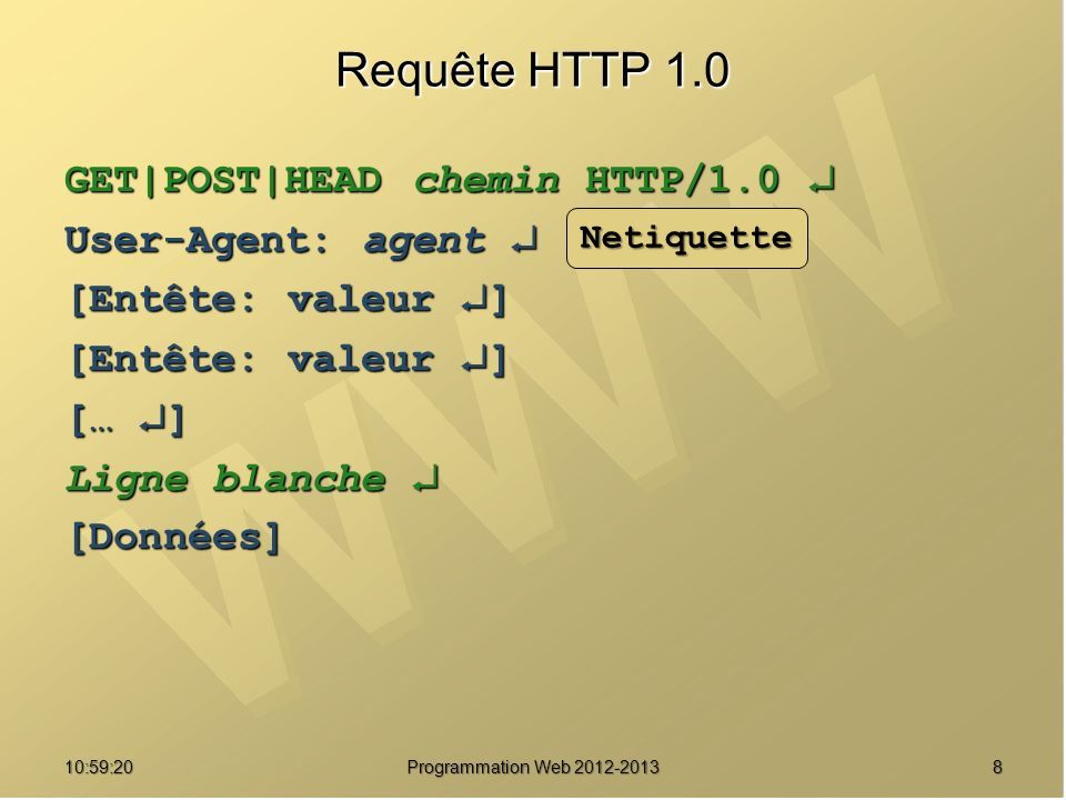 911:00:56 Programmation Web 2012-2013 Méthodes de requête HTTP HEAD demande des informations concernant la ressource GET demande des informations et la ressource désignée POST envoi de données (formulaire vers le serveur) et demande la ressource désignée PUT enregistrement du corps de la requête à l URL indiquée DELETE suppression de la ressource désignée par l URL