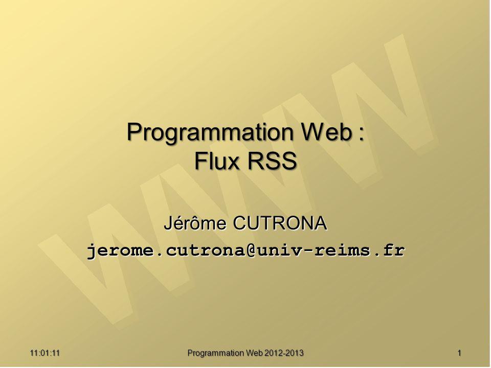 11:02:471 Programmation Web : Flux RSS Jérôme CUTRONA jerome.cutrona@univ-reims.fr Programmation Web 2012-2013