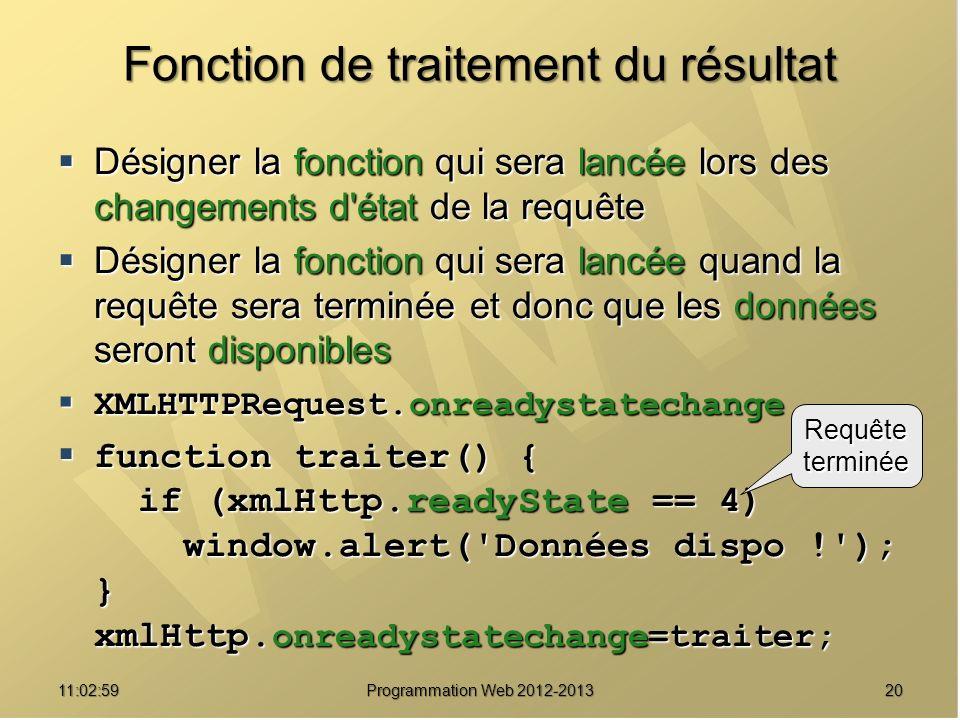 2011:04:45 Programmation Web 2012-2013 Fonction de traitement du résultat Désigner la fonction qui sera lancée lors des changements d état de la requête Désigner la fonction qui sera lancée lors des changements d état de la requête Désigner la fonction qui sera lancée quand la requête sera terminée et donc que les données seront disponibles Désigner la fonction qui sera lancée quand la requête sera terminée et donc que les données seront disponibles XMLHTTPRequest.onreadystatechange XMLHTTPRequest.onreadystatechange function traiter() { if (xmlHttp.readyState == 4) window.alert( Données dispo ! ); } xmlHttp.