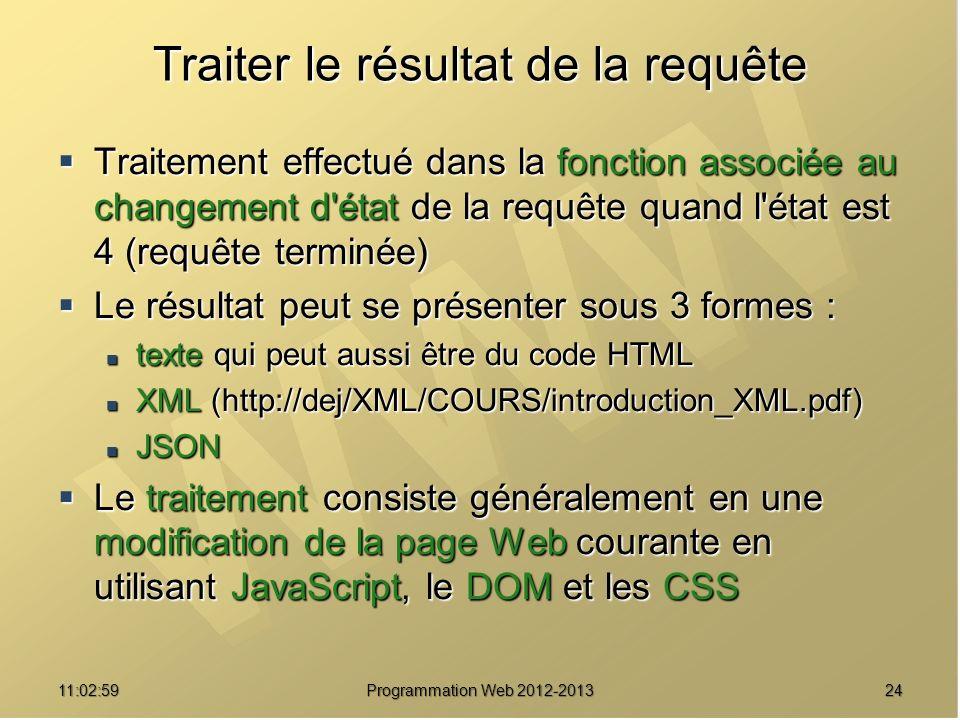 2411:04:45 Programmation Web 2012-2013 Traiter le résultat de la requête Traitement effectué dans la fonction associée au changement d état de la requête quand l état est 4 (requête terminée) Traitement effectué dans la fonction associée au changement d état de la requête quand l état est 4 (requête terminée) Le résultat peut se présenter sous 3 formes : Le résultat peut se présenter sous 3 formes : texte qui peut aussi être du code HTML texte qui peut aussi être du code HTML XML (http://dej/XML/COURS/introduction_XML.pdf) XML (http://dej/XML/COURS/introduction_XML.pdf) JSON JSON Le traitement consiste généralement en une modification de la page Web courante en utilisant JavaScript, le DOM et les CSS Le traitement consiste généralement en une modification de la page Web courante en utilisant JavaScript, le DOM et les CSS