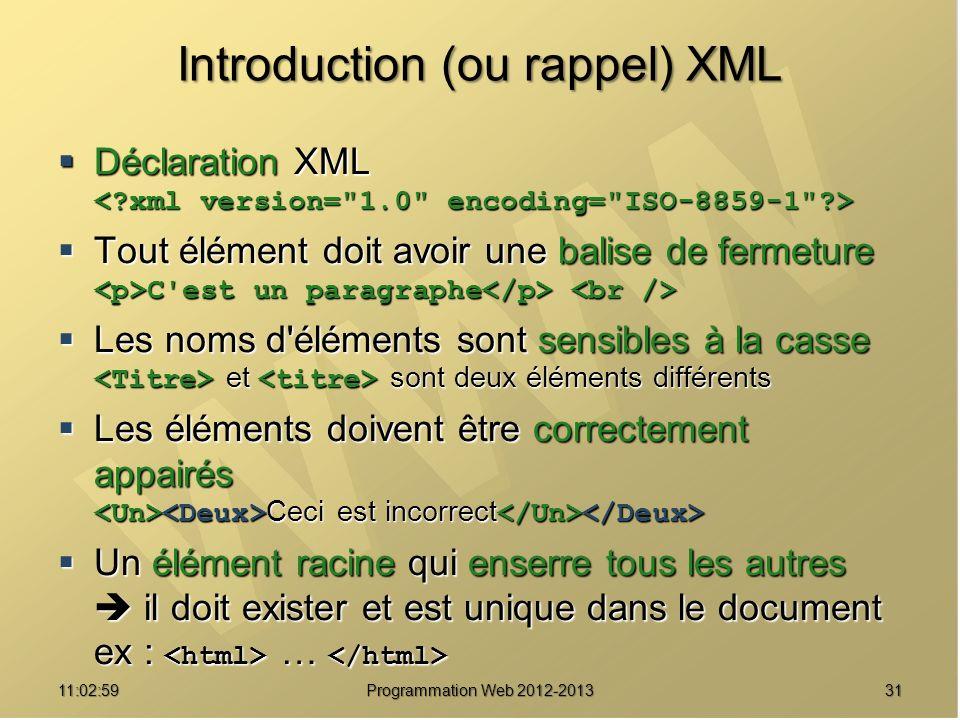 3111:04:45 Programmation Web 2012-2013 Introduction (ou rappel) XML Déclaration XML Déclaration XML Tout élément doit avoir une balise de fermeture Tout élément doit avoir une balise de fermeture C est un paragraphe C est un paragraphe Les noms d éléments sont sensibles à la casse Les noms d éléments sont sensibles à la casse et sont deux éléments différents et sont deux éléments différents Les éléments doivent être correctement appairés Les éléments doivent être correctement appairés Ceci est incorrect Ceci est incorrect Un élément racine qui enserre tous les autres il doit exister et est unique dans le document ex : … Un élément racine qui enserre tous les autres il doit exister et est unique dans le document ex : …