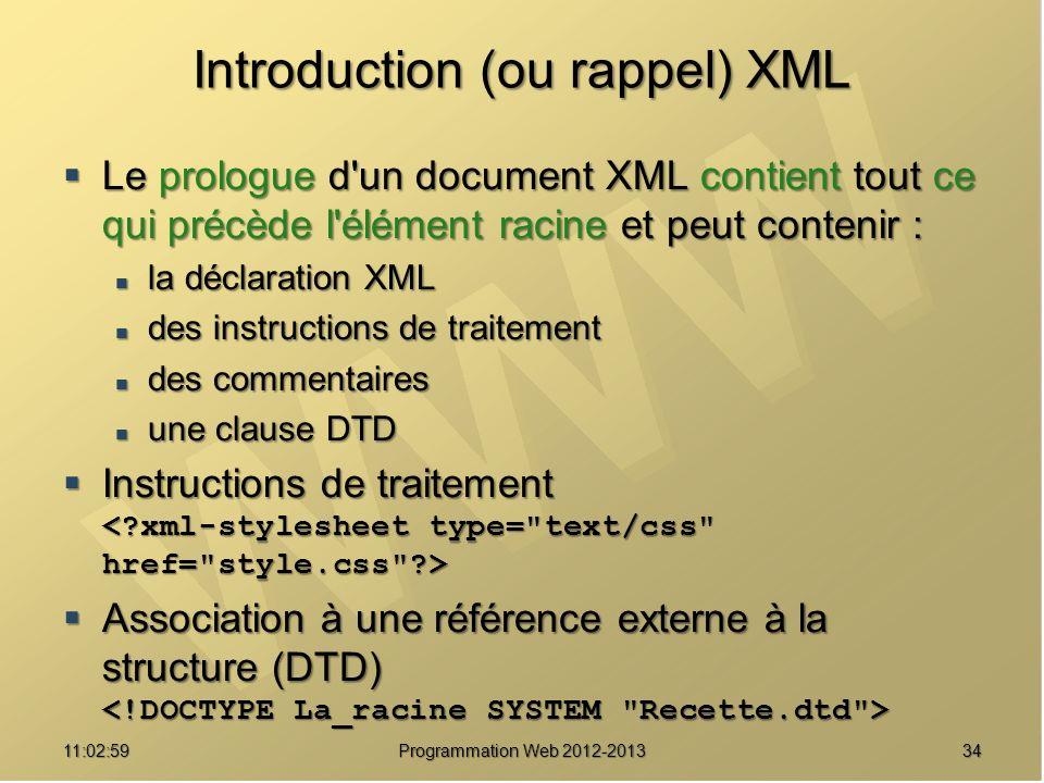 3411:04:45 Programmation Web 2012-2013 Introduction (ou rappel) XML Le prologue d un document XML contient tout ce qui précède l élément racine et peut contenir : Le prologue d un document XML contient tout ce qui précède l élément racine et peut contenir : la déclaration XML la déclaration XML des instructions de traitement des instructions de traitement des commentaires des commentaires une clause DTD une clause DTD Instructions de traitement Instructions de traitement Association à une référence externe à la structure (DTD) Association à une référence externe à la structure (DTD)