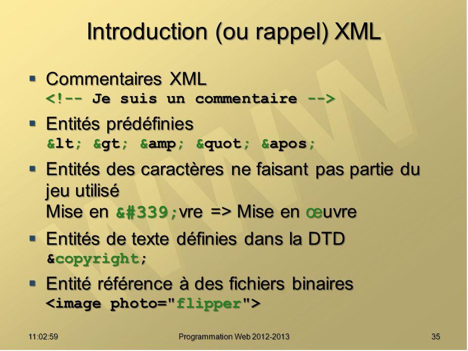3511:04:45 Programmation Web 2012-2013 Introduction (ou rappel) XML Commentaires XML Commentaires XML Entités prédéfinies < > & &apos; Entités prédéfinies < > & &apos; Entités des caractères ne faisant pas partie du jeu utilisé Mise en œ vre => Mise en œuvre Entités des caractères ne faisant pas partie du jeu utilisé Mise en œ vre => Mise en œuvre Entités de texte définies dans la DTD &copyright; Entités de texte définies dans la DTD &copyright; Entité référence à des fichiers binaires Entité référence à des fichiers binaires